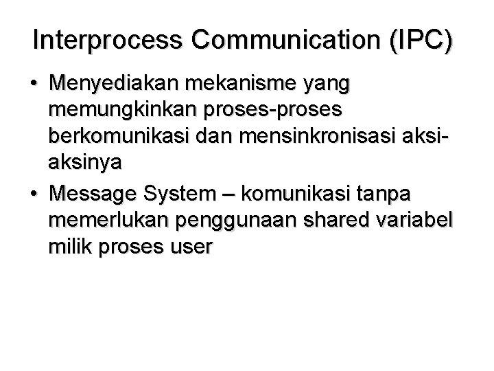 Interprocess Communication (IPC) • Menyediakan mekanisme yang memungkinkan proses-proses berkomunikasi dan mensinkronisasi aksinya •