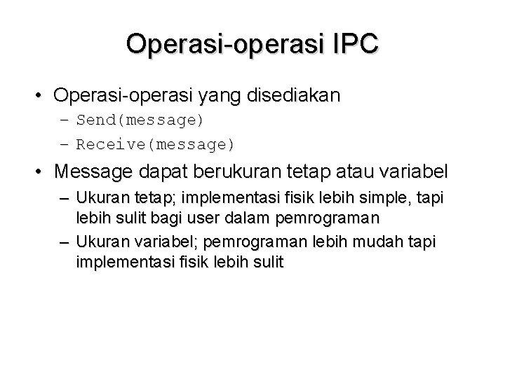 Operasi-operasi IPC • Operasi-operasi yang disediakan – Send(message) – Receive(message) • Message dapat berukuran
