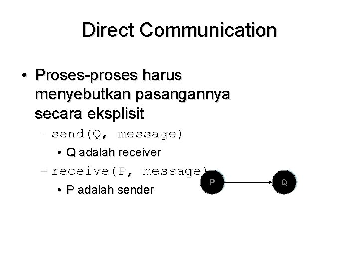 Direct Communication • Proses-proses harus menyebutkan pasangannya secara eksplisit – send(Q, message) • Q