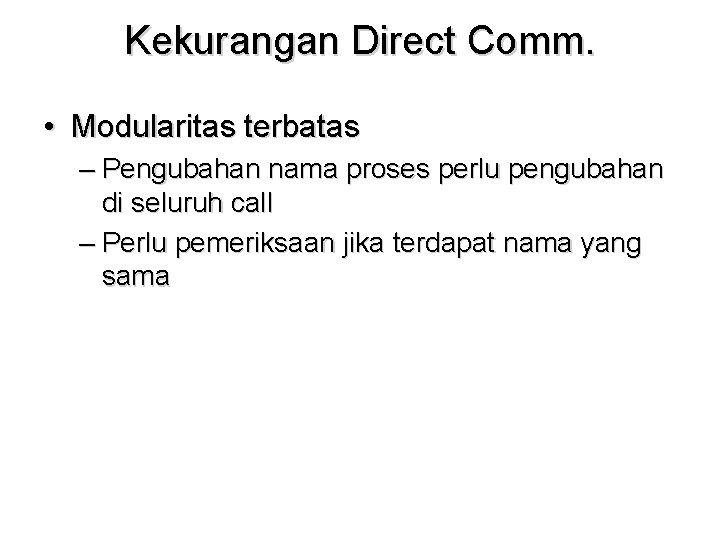 Kekurangan Direct Comm. • Modularitas terbatas – Pengubahan nama proses perlu pengubahan di seluruh