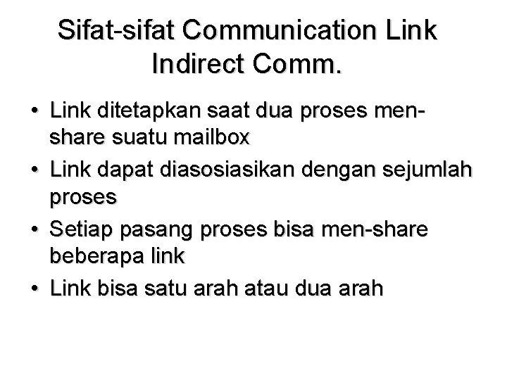 Sifat-sifat Communication Link Indirect Comm. • Link ditetapkan saat dua proses menshare suatu mailbox
