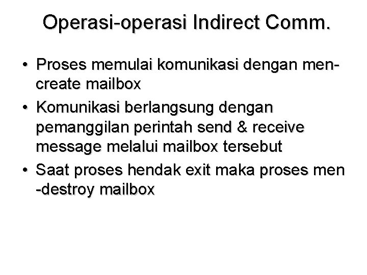 Operasi-operasi Indirect Comm. • Proses memulai komunikasi dengan mencreate mailbox • Komunikasi berlangsung dengan