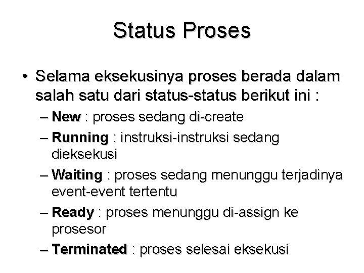 Status Proses • Selama eksekusinya proses berada dalam salah satu dari status-status berikut ini