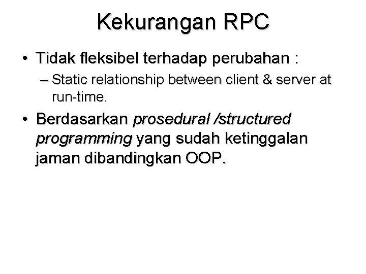 Kekurangan RPC • Tidak fleksibel terhadap perubahan : – Static relationship between client &