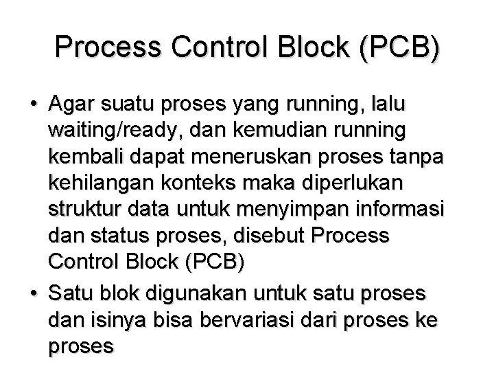 Process Control Block (PCB) • Agar suatu proses yang running, lalu waiting/ready, dan kemudian