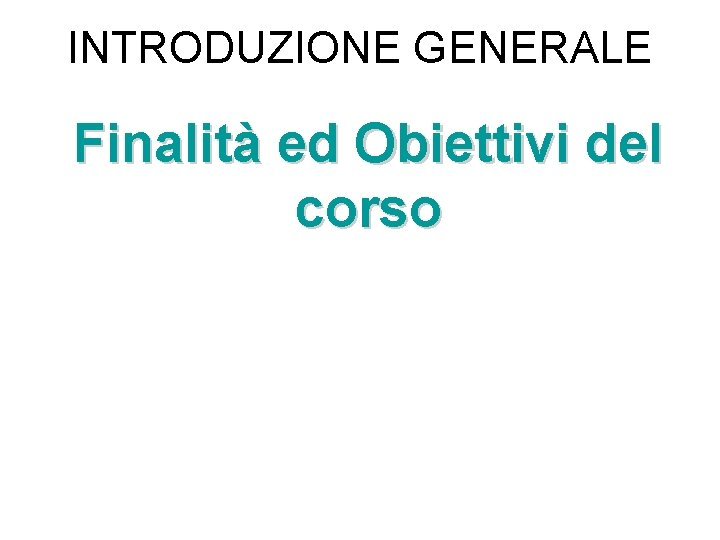 INTRODUZIONE GENERALE Finalità ed Obiettivi del corso
