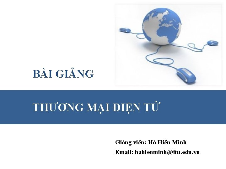 BÀI GIẢNG THƯƠNG MẠI ĐIỆN TỬ Giảng viên: Hà Hiền Minh Email: hahienminh@ftu. edu.