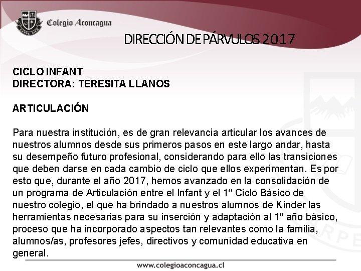 DIRECCIÓN DE PÁRVULOS 2017 CICLO INFANT DIRECTORA: TERESITA LLANOS ARTICULACIÓN Para nuestra institución, es