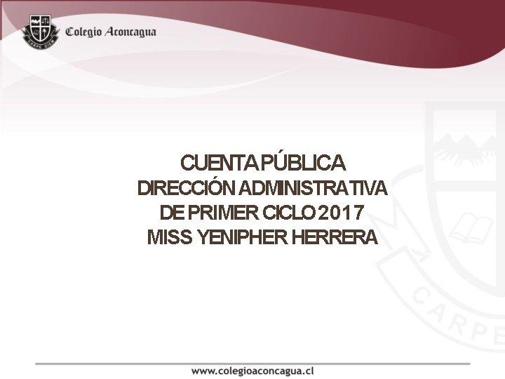 CUENTAPÚBLICA DIRECCIÓN ADMINISTRATIVA DE PRIMER CICLO 2017 MISS YENIPHER HERRERA