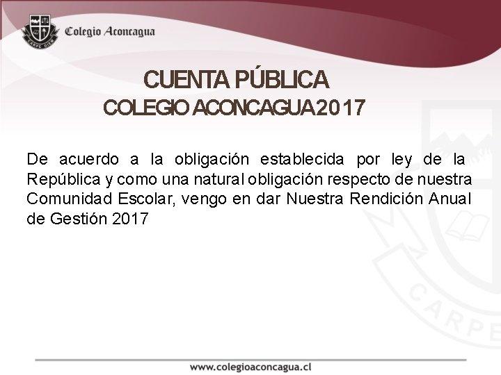 CUENTA PÚBLICA COLEGIO ACONCAGUA 2017 De acuerdo a la obligación establecida por ley de