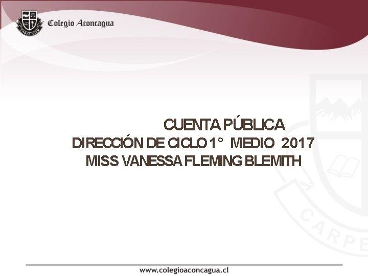 CUENTA PÚBLICA DIRECCIÓN DE CICLO 1° MEDIO 2017 MISS VANESSA FLEMING BLEMITH