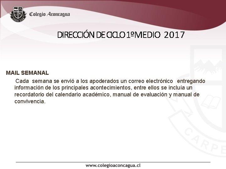 DIRECCIÓN DE CICLO 1ºMEDIO 2017 MAIL SEMANAL Cada semana se envió a los apoderados