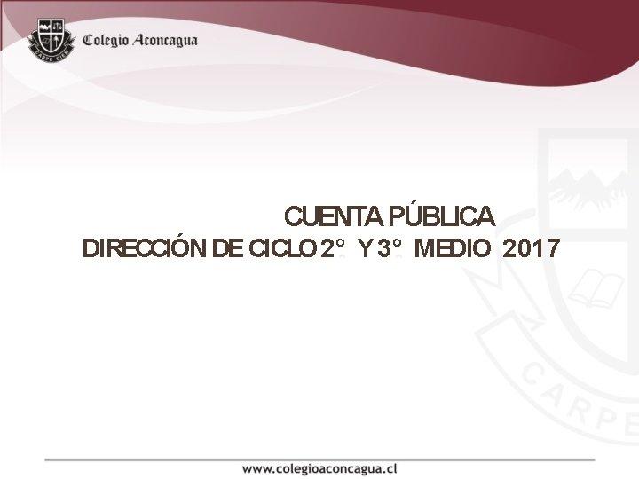 CUENTA PÚBLICA DIRECCIÓN DE CICLO 2° Y 3° MEDIO 2017