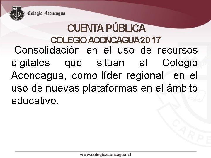 CUENTA PÚBLICA COLEGIO ACONCAGUA 2017 Consolidación en el uso de recursos digitales que sitúan