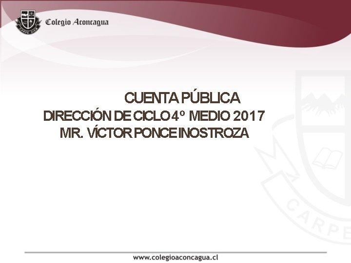 CUENTA PÚBLICA DIRECCIÓN DE CICLO 4º MEDIO 2017 MR. VÍCTOR PONCEINOSTROZA