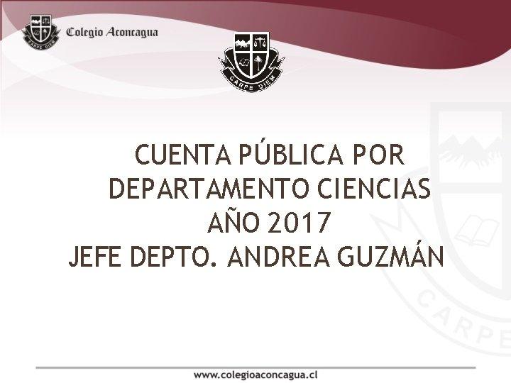 CUENTA PÚBLICA POR DEPARTAMENTO CIENCIAS AÑO 2017 JEFE DEPTO. ANDREA GUZMÁN