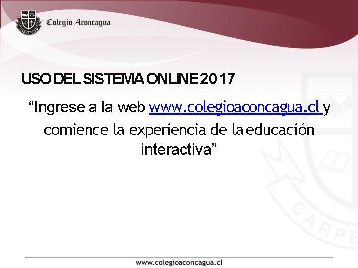 """USO DEL SISTEMA ONLINE 2017 """"Ingrese a la web www. colegioaconcagua. cl y comience"""