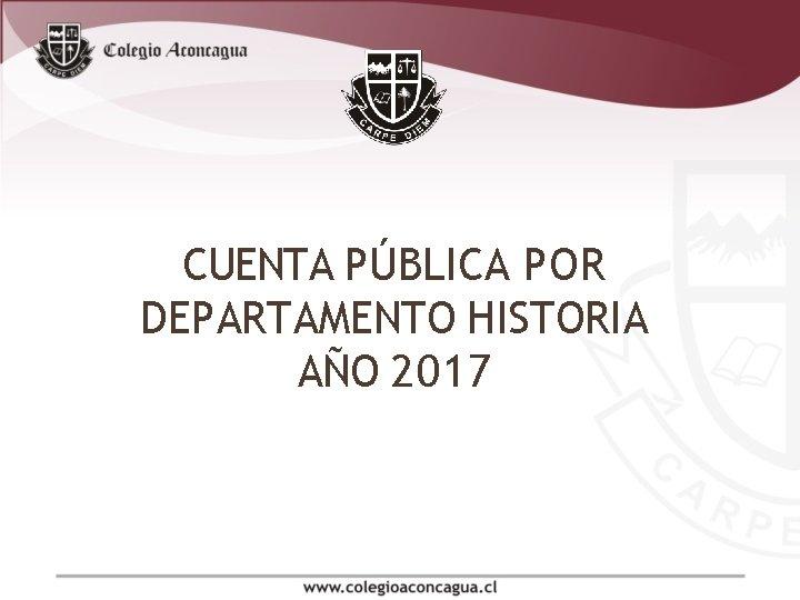 CUENTA PÚBLICA POR DEPARTAMENTO HISTORIA AÑO 2017