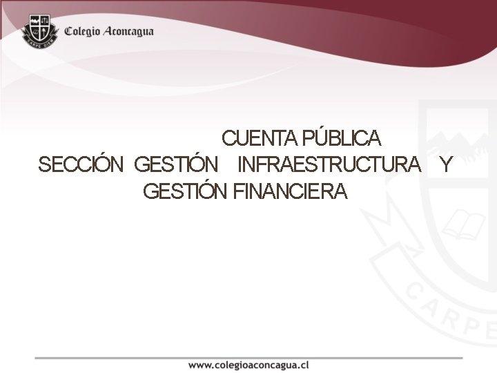 CUENTA PÚBLICA SECCIÓN GESTIÓN INFRAESTRUCTURA Y GESTIÓN FINANCIERA