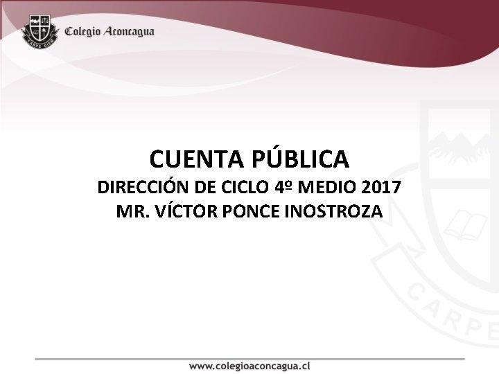 CUENTA PÚBLICA DIRECCIÓN DE CICLO 4º MEDIO 2017 MR. VÍCTOR PONCE INOSTROZA
