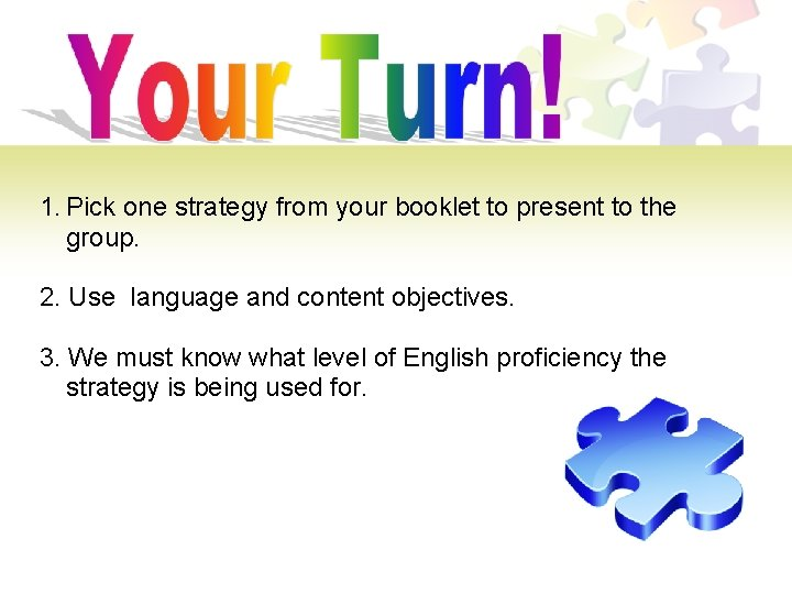 1. Pick one strategy from your booklet to present to the group. 2. Use