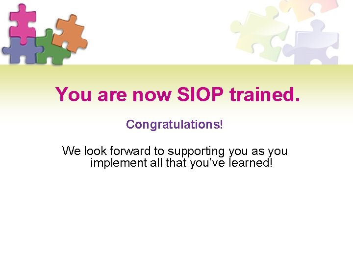 You are now SIOP trained. Congratulations! We look forward to supporting you as you