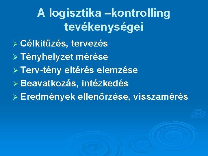 A logisztika –kontrolling tevékenységei Ø Célkitűzés, tervezés Ø Tényhelyzet mérése Ø Terv-tény eltérés elemzése