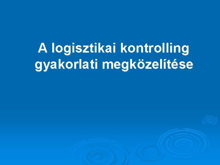 A logisztikai kontrolling gyakorlati megközelítése