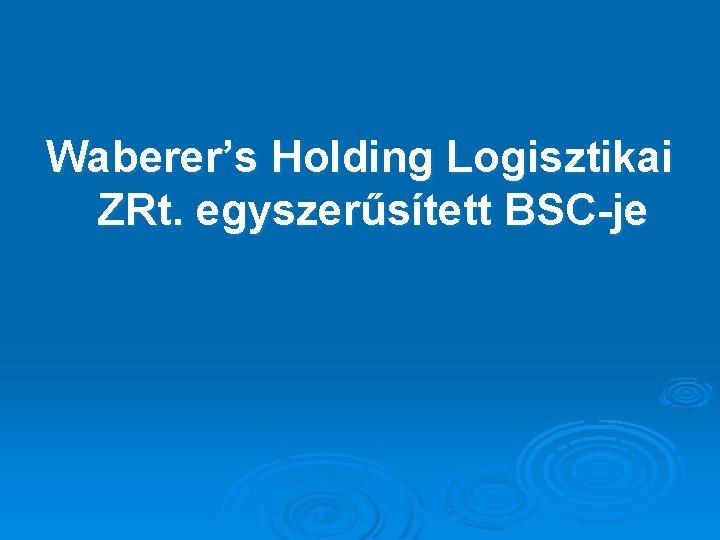 Waberer's Holding Logisztikai ZRt. egyszerűsített BSC-je