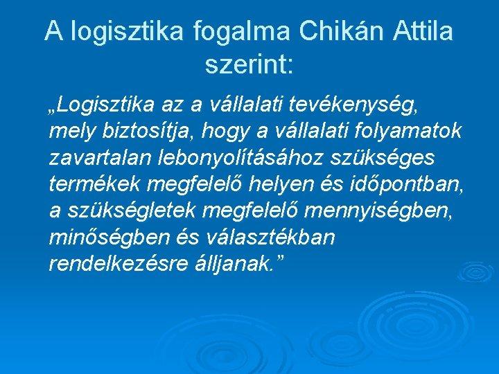 """A logisztika fogalma Chikán Attila szerint: """"Logisztika az a vállalati tevékenység, mely biztosítja, hogy"""