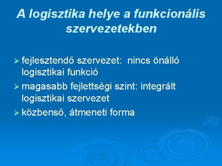 A logisztika helye a funkcionális szervezetekben Ø fejlesztendő szervezet: nincs önálló logisztikai funkció Ø