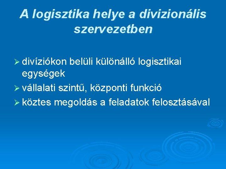 A logisztika helye a divizionális szervezetben Ø divíziókon belüli különálló logisztikai egységek Ø vállalati