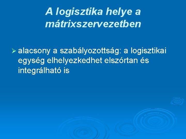 A logisztika helye a mátrixszervezetben Ø alacsony a szabályozottság: a logisztikai egység elhelyezkedhet elszórtan