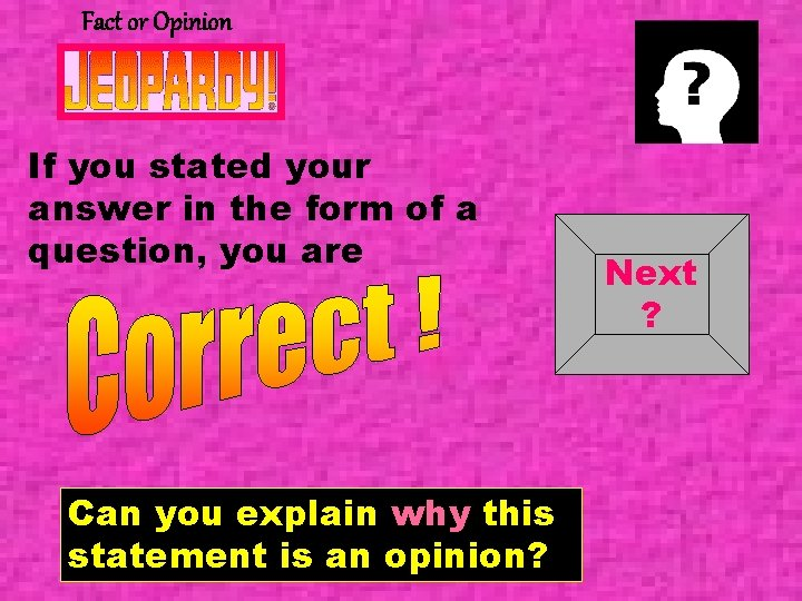 Fact or Opinion If you stated your answer in the form of a question,
