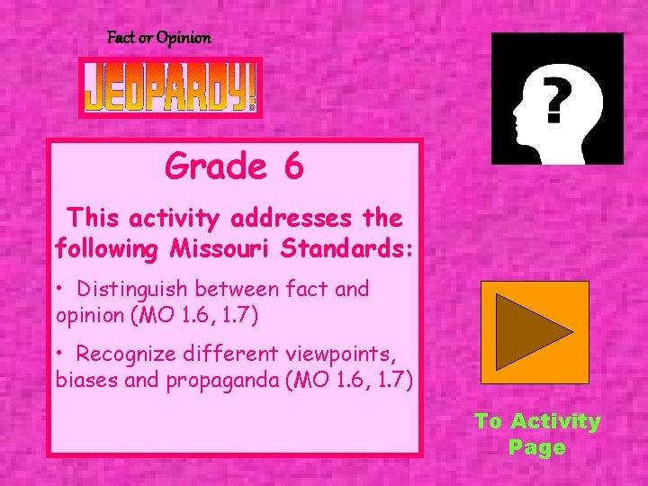 Fact or Opinion Grade 6 This activity addresses the following Missouri Standards: • Distinguish
