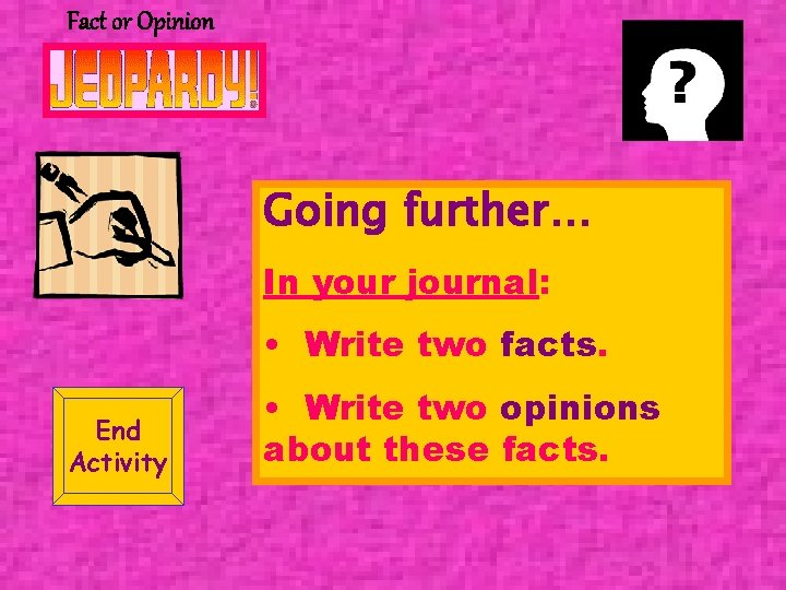Fact or Opinion Going further… In your journal: • Write two facts. End Activity
