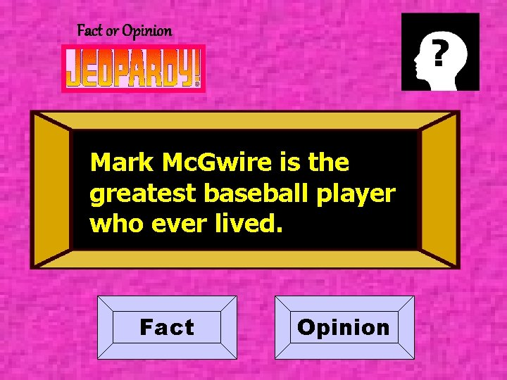 Fact or Opinion Mark Mc. Gwire is the greatest baseball player who ever lived.