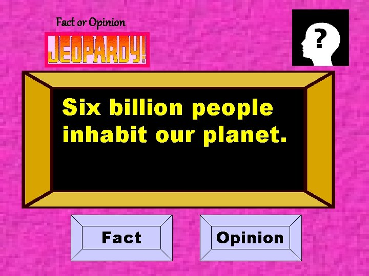 Fact or Opinion Six billion people inhabit our planet. Fact Opinion