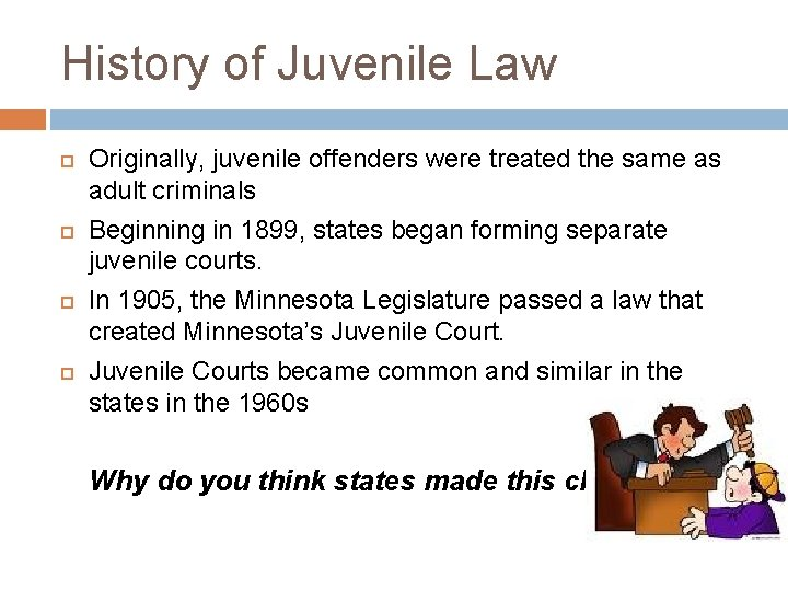 History of Juvenile Law Originally, juvenile offenders were treated the same as adult criminals
