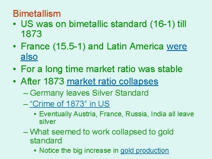 Bimetallism • US was on bimetallic standard (16 -1) till 1873 • France (15.