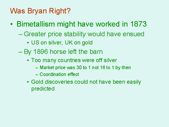 Was Bryan Right? • Bimetallism might have worked in 1873 – Greater price stability