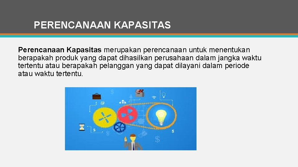 PERENCANAAN KAPASITAS Perencanaan Kapasitas merupakan perencanaan untuk menentukan berapakah produk yang dapat dihasilkan perusahaan