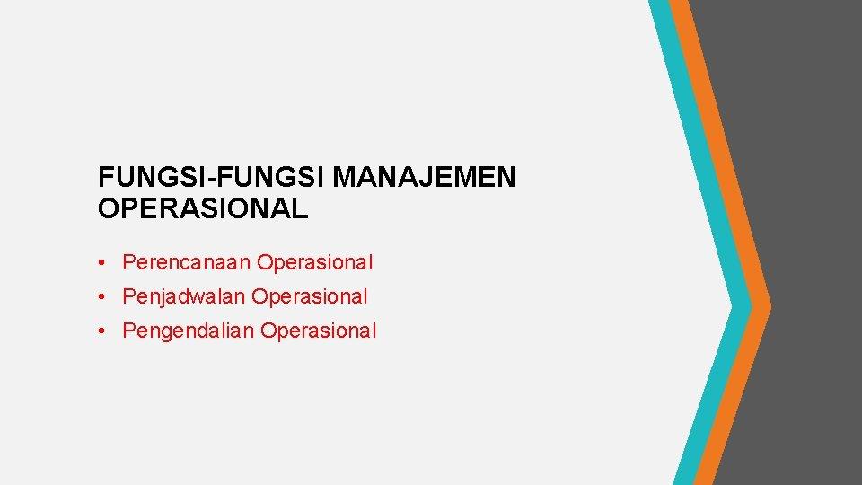 FUNGSI-FUNGSI MANAJEMEN OPERASIONAL • Perencanaan Operasional • Penjadwalan Operasional • Pengendalian Operasional