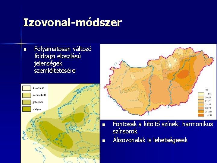 Izovonal-módszer n Folyamatosan változó földrajzi eloszlású jelenségek szemléltetésére n n Fontosak a kitöltő színek: