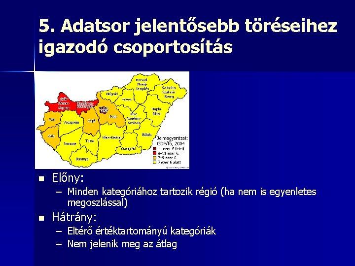 5. Adatsor jelentősebb töréseihez igazodó csoportosítás n Előny: – Minden kategóriához tartozik régió (ha