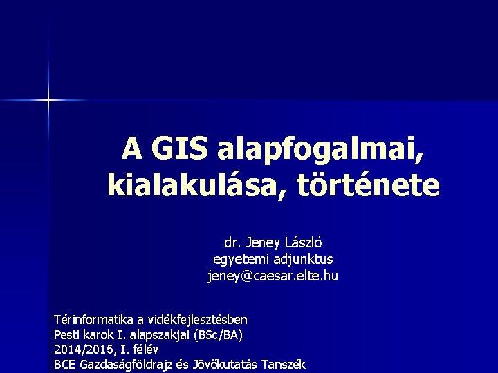 A GIS alapfogalmai, kialakulása, története dr. Jeney László egyetemi adjunktus jeney@caesar. elte. hu Térinformatika