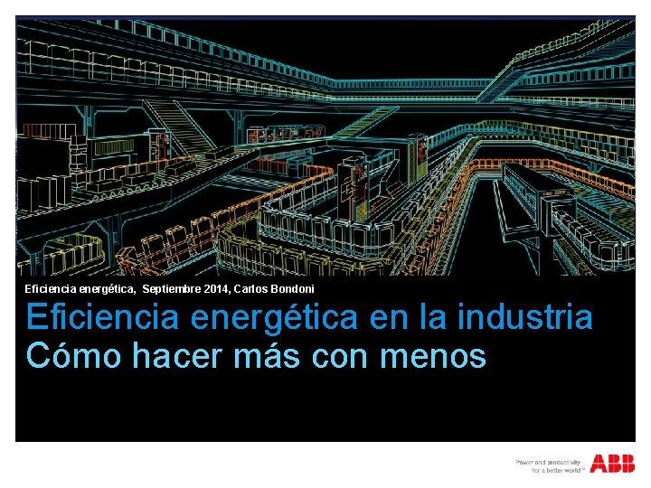 Eficiencia energética, Septiembre 2014, Carlos Bondoni Eficiencia energética en la industria Cómo hacer más