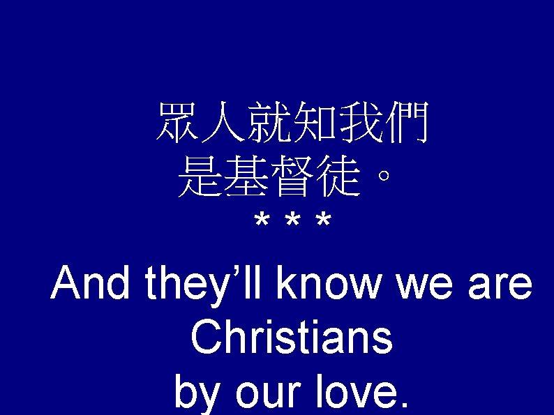 眾人就知我們 是基督徒。 *** And they'll know we are Christians by our love.