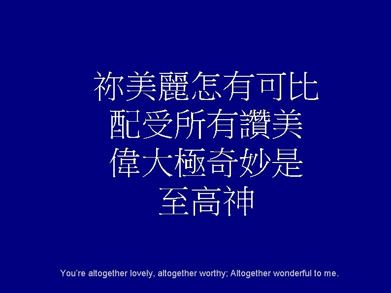 祢美麗怎有可比 配受所有讚美 偉大極奇妙是 至高神 You're altogether lovely, altogether worthy; Altogether wonderful to me.