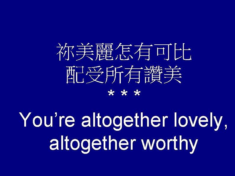 祢美麗怎有可比 配受所有讚美 *** You're altogether lovely, altogether worthy